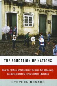 The Education of Nations: How the Political Organization of the Poor, Not Democracy, Led Governments to Invest in Mass Education - Stephen Kosack - cover