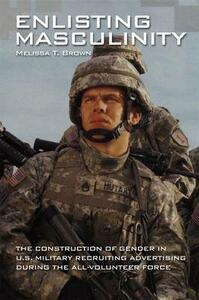 Enlisting Masculinity: The Construction of Gender in US Military Recruiting Advertising during the All-Volunteer Force - Melissa T. Brown - cover