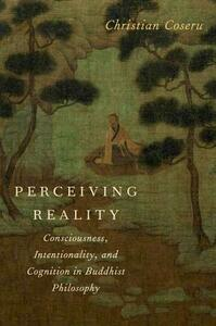 Perceiving Reality: Consciousness, Intentionality, and Cognition in Buddhist Philosophy - Christian Coseru - cover
