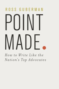 Ebook in inglese Point Made: How to Write Like the Nation's Top Advocates Guberman, Ross