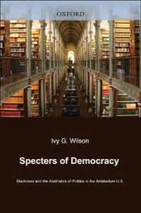 Ebook in inglese Specters of Democracy: Blackness and the Aesthetics of Politics in the Antebellum U.S. Wilson, Ivy G.