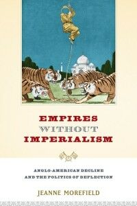Ebook in inglese Empires Without Imperialism: Anglo-American Decline and the Politics of Deflection Morefield, Jeanne