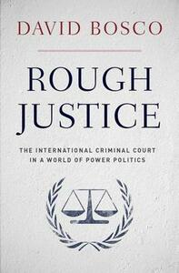 Rough Justice: The International Criminal Court's Battle to Fix the World, One Prosecution at a Time - David L. Bosco - cover
