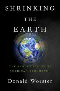Shrinking the Earth: The Rise and Decline of American Abundance - Donald Worster - cover