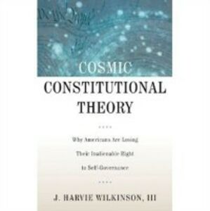Ebook in inglese Cosmic Constitutional Theory: Why Americans Are Losing Their Inalienable Right to Self-Governance Wilkinson, J. Harvie
