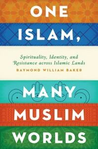 Foto Cover di One Islam, Many Muslim Worlds: Spirituality, Identity, and Resistance across Islamic Lands, Ebook inglese di Raymond William Baker, edito da Oxford University Press