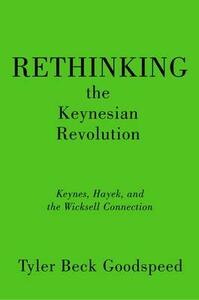 Rethinking the Keynesian Revolution: Keynes, Hayek, and the Wicksell Connection - Tyler Beck Goodspeed - cover