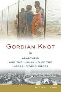 Gordian Knot: Apartheid and the Unmaking of the Liberal World Order - Ryan M. Irwin - cover