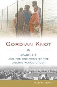 Foto Cover di Gordian Knot: Apartheid and the Unmaking of the Liberal World Order, Ebook inglese di Ryan M. Irwin, edito da Oxford University Press