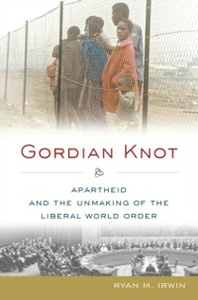 Ebook in inglese Gordian Knot: Apartheid and the Unmaking of the Liberal World Order Irwin, Ryan M.