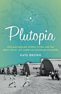 Plutopia: Nuclear Families, Atomic Cities, and the Great Soviet and and American Plutonium Disasters - Kate Brown - cover