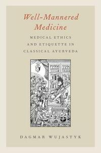 Well-Mannered Medicine: Medical Ethics and Etiquette in Classical Ayurveda - Dagmar Wujastyk - cover