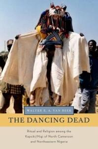The Dancing Dead: Ritual and Religion among the Kapsiki/Higi of North Cameroon and Northeastern Nigeria - Walter E. A. van Beek - cover