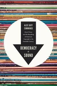 Democracy of Sound: Music Piracy and the Remaking of American Copyright in the Twentieth Century - Alex Sayf Cummings - cover