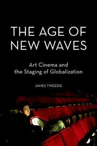 The Age of New Waves: Art Cinema and the Staging of Globalization - James Tweedie - cover