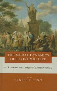 The Moral Dynamics of Economic Life: An Extension and Critique of Caritas in Veritate - cover