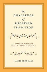 The Challenge of Received Tradition: Dilemmas of Interpretation in Radak's Biblical Commentaries - Naomi Grunhaus - cover