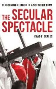 The Secular Spectacle: Performing Religion in a Southern Town - Chad E. Seales - cover