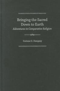 Bringing the Sacred Down to Earth: Adventures in Comparative Religion - Corinne G. Dempsey - cover