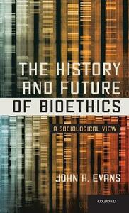 The History and Future of Bioethics: A Sociological View - John H. Evans - cover