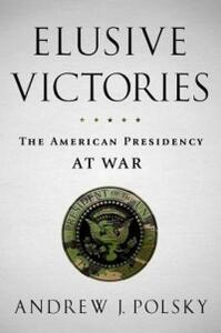 Elusive Victories: The American Presidency at War - Andrew J. Polsky - cover