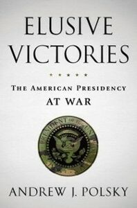 Ebook in inglese Elusive Victories: The American Presidency at War Polsky, Andrew J.