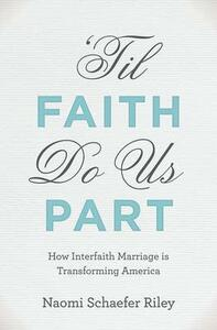 'Til Faith Do Us Part: The Rise of Interfaith Marriage and the Future of American Religion, Family, and Society - Naomi Schaefer Riley - cover