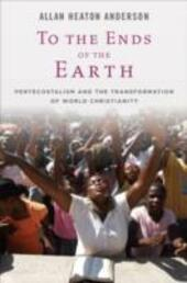 To the Ends of the Earth: Pentecostalism and the Transformation of World Christianity