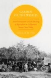 Garden of the World: Asian Immigrants and the Making of Agriculture in California's Santa Clara Valley