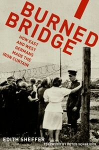 Foto Cover di Burned Bridge: How East and West Germans Made the Iron Curtain, Ebook inglese di Edith Sheffer, edito da Oxford University Press