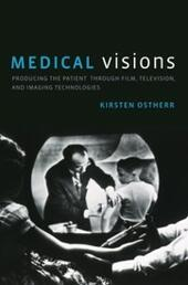 Medical Visions: Producing the Patient Through Film, Television, and Imaging Technologies