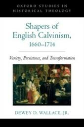 Shapers of English Calvinism, 1660-1714: Variety, Persistence, and Transformation