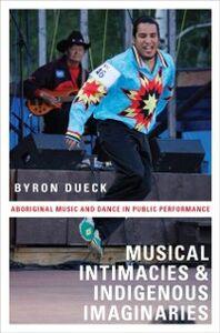 Foto Cover di Musical Intimacies and Indigenous Imaginaries: Aboriginal Music and Dance in Public Performance, Ebook inglese di Byron Dueck, edito da Oxford University Press