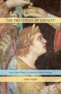 Foto Cover di Pretenses of Loyalty: Locke, Liberal Theory, and American Political Theology, Ebook inglese di John Perry, edito da Oxford University Press