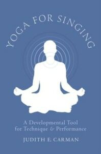 Ebook in inglese Yoga for Singing: A Developmental Tool for Technique and Performance Carman, Judith E.