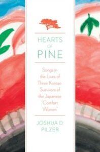 Foto Cover di Hearts of Pine: Songs in the Lives of Three Korean Survivors of the Japanese &quote;Comfort Women&quote;, Ebook inglese di Joshua D. Pilzer, edito da Oxford University Press