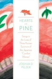 """Hearts of Pine: Songs in the Lives of Three Korean Survivors of the Japanese """"Comfort Women"""""""