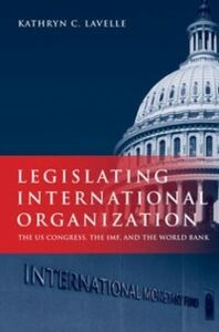Ebook in inglese Legislating International Organization: The US Congress, the IMF, and the World Bank Lavelle, Kathryn C.