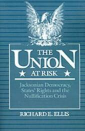 Union at Risk: Jacksonian Democracy, States'Rights and the Nullification Crisis