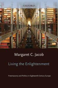 Ebook in inglese Living the Enlightenment: Freemasonry and Politics in Eighteenth-Century Europe Jacob, Margaret C.
