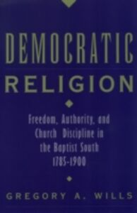 Ebook in inglese Democratic Religion: Freedom, Authority, and Church Discipline in the Baptist South, 1785-1900 Wills, Gregory A.