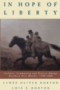 Ebook in inglese In Hope of Liberty: Culture, Community and Protest among Northern Free Blacks, 1700-1860 Horton, James Oliver , Horton, Lois E.
