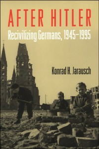 Ebook in inglese After Hitler: Recivilizing Germans, 1945-1995 Jarausch, Konrad H.