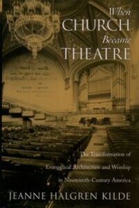 Ebook in inglese When Church Became Theatre: The Transformation of Evangelical Architecture and Worship in Nineteenth-Century America Kilde, Jeanne Halgren
