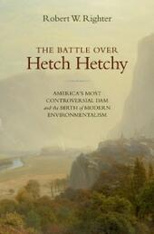 Battle over Hetch Hetchy: America's Most Controversial Dam and the Birth of Modern Environmentalism