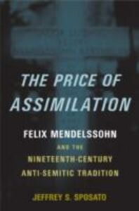 Ebook in inglese Price of Assimilation: Felix Mendelssohn and the Nineteenth-Century Anti-Semitic Tradition Sposato, Jeffrey S.