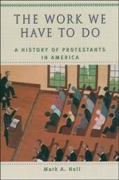 Work We Have to Do: A History of Protestants in America