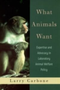Ebook in inglese What Animals Want: Expertise and Advocacy in Laboratory Animal Welfare Policy Carbone, Larry
