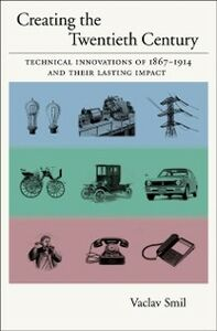 Ebook in inglese Creating the Twentieth Century: Technical Innovations of 1867-1914 and Their Lasting Impact Smil, Vaclav