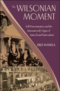 Foto Cover di Wilsonian Moment: Self-Determination and the International Origins of Anticolonial Nationalism, Ebook inglese di Erez Manela, edito da Oxford University Press